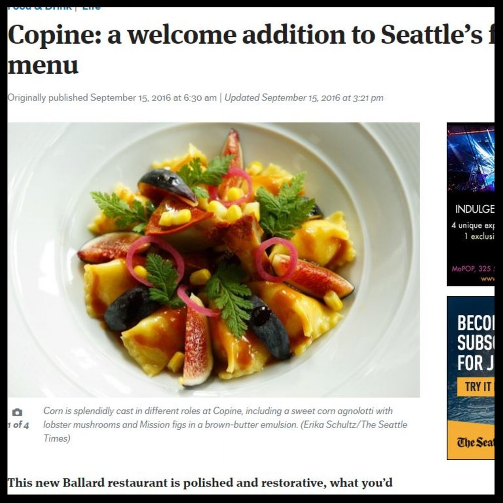 "Seattle Times   September 2016  ""Copine: a welcome addition to Seattle's fine-dining menu  This new Ballard restaurant is polished and restorative, what you'd hope for from a chef and general manager with such impressive résumés."""