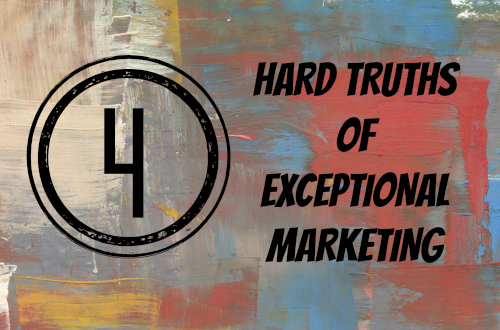 Four Hard Truths of Exceptional Marketing