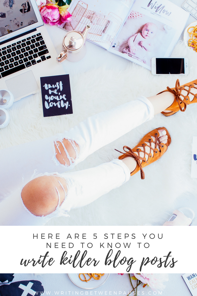 Here Are 5 Steps You Need To Know To Write Killer Blog Posts | Writing Between Pauses
