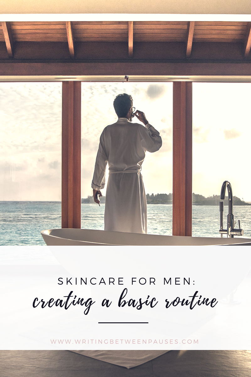 Skincare for Men: Creating a Basic Routine | Writing Between Pauses