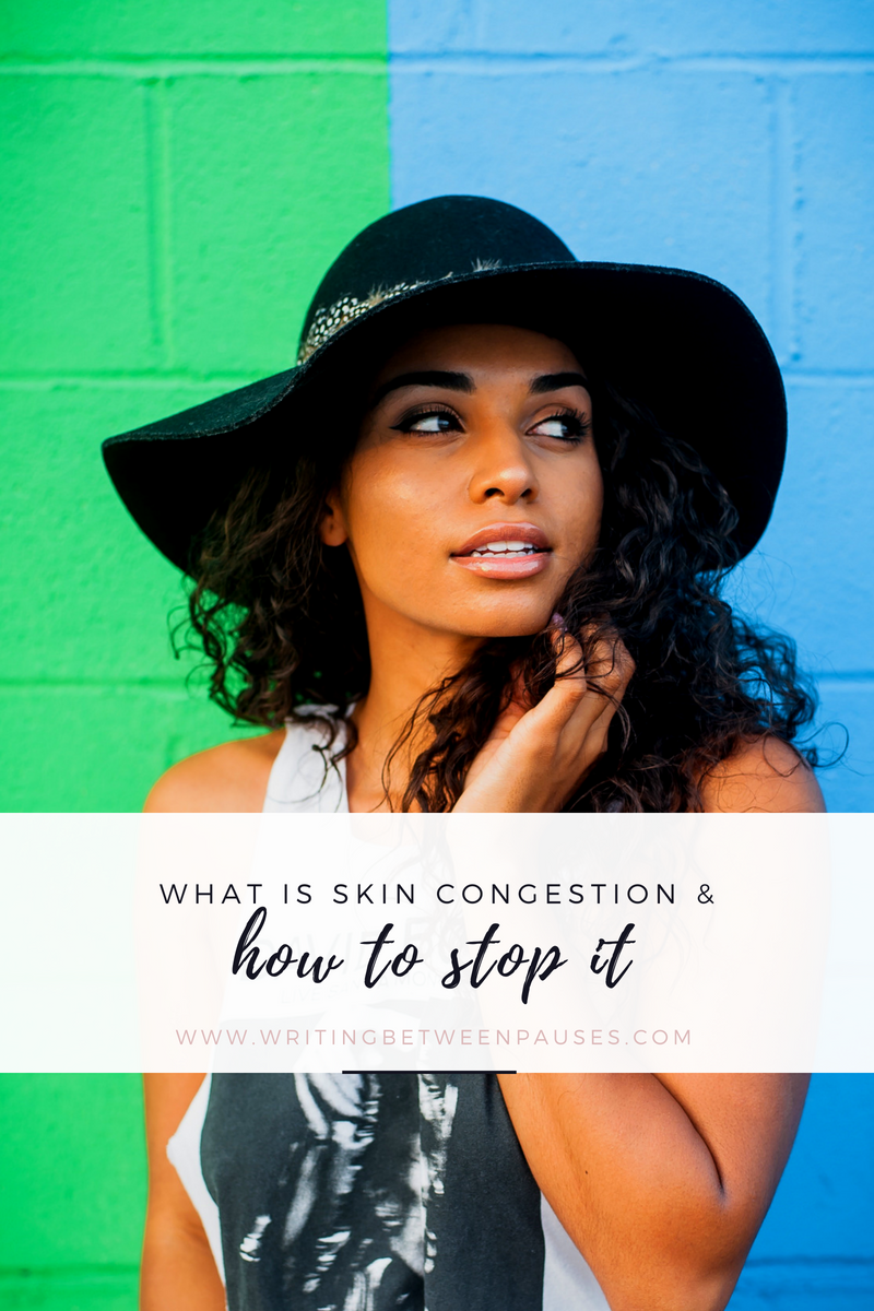 What Is Skin Congestion and How to Stop it | Writing Between Pauses