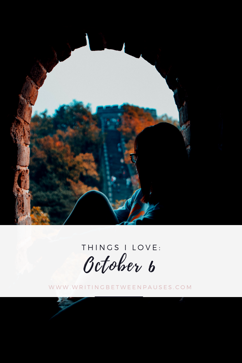 Things I Love: October 6 | Writing Between Pauses