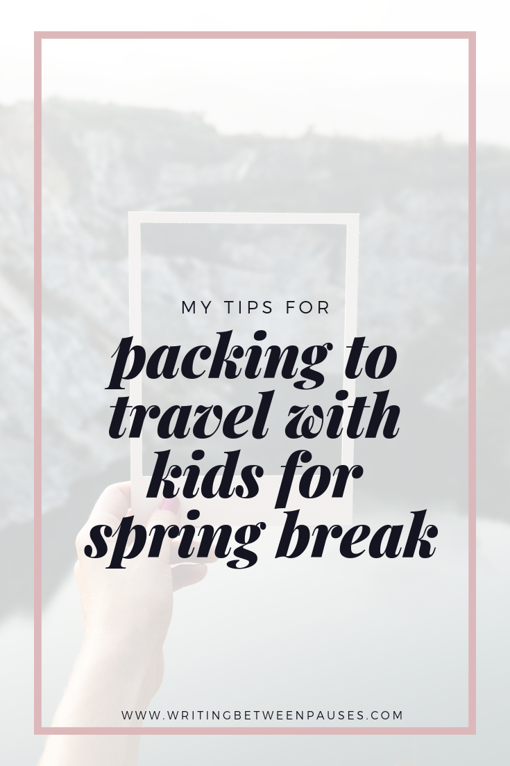 My Tips for Packing to Travel with Kids for Spring Break | Writing Between Pauses