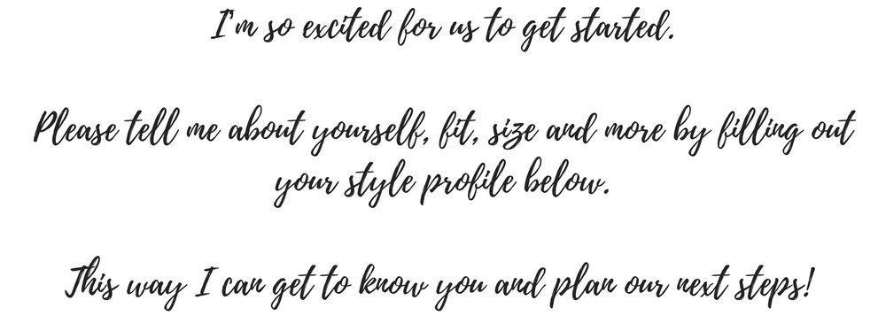 I'm so excited for us to get started. Please tell me about yourself, fit, size and more by filling out your style profile below. This way I can get to know you and plan the next steps! (2).jpg