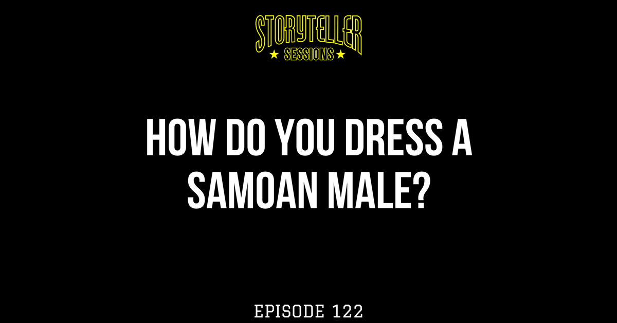 How To Dress a Samoan Male | First Episode of 2018 | Storyteller Sessions Podcast