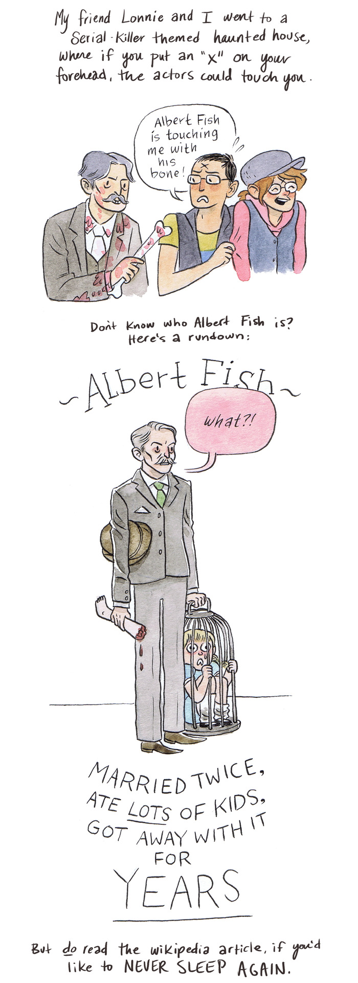 I've been fascinated by serial killers since one time in elementary school, my teacher told me I had serial killer handwriting. Joke's on her, 'cause now I do it for a living! Handwriting, that is… Not… Serial killering. Anyway, Albert Fish. I found this doodle while going through my sketchbook, and I thought I'd share how utterly utterly disturbing ol' Albert is. Enjoy!