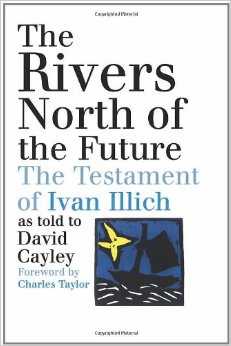 The Rivers North of the Future: The Testament of Ivan Illich, House of  Anansi, 2004