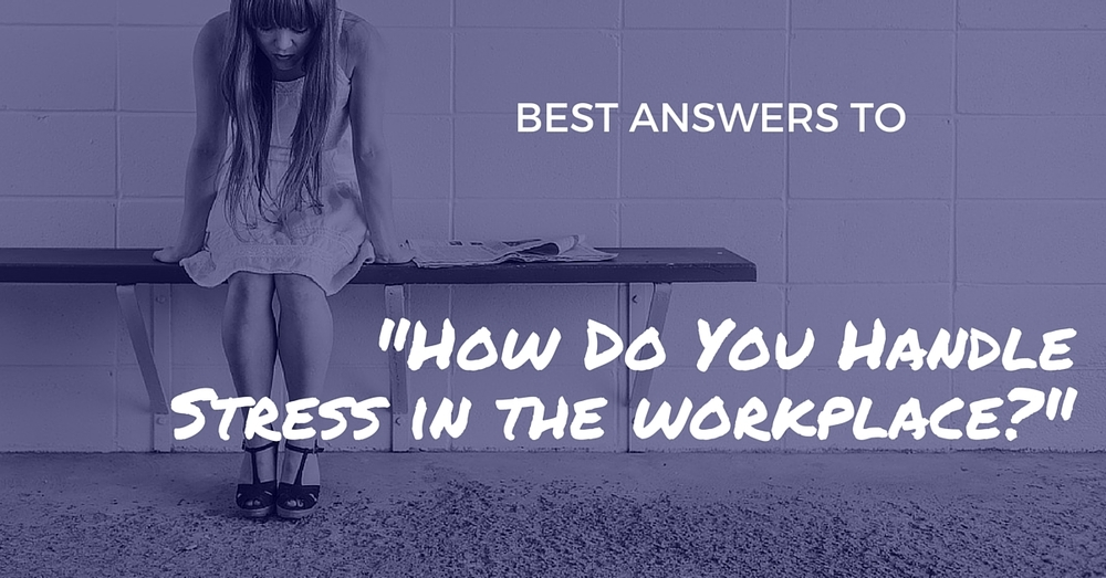 """Best Answers To """"How Do You Handle Stress In The Workplace"""" - Off The Clock Resumes"""