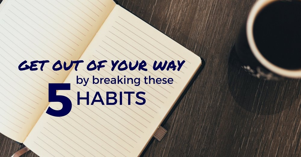 Get Out Of Your Way By Breaking These 5 Habits - Off The Clock Resumes