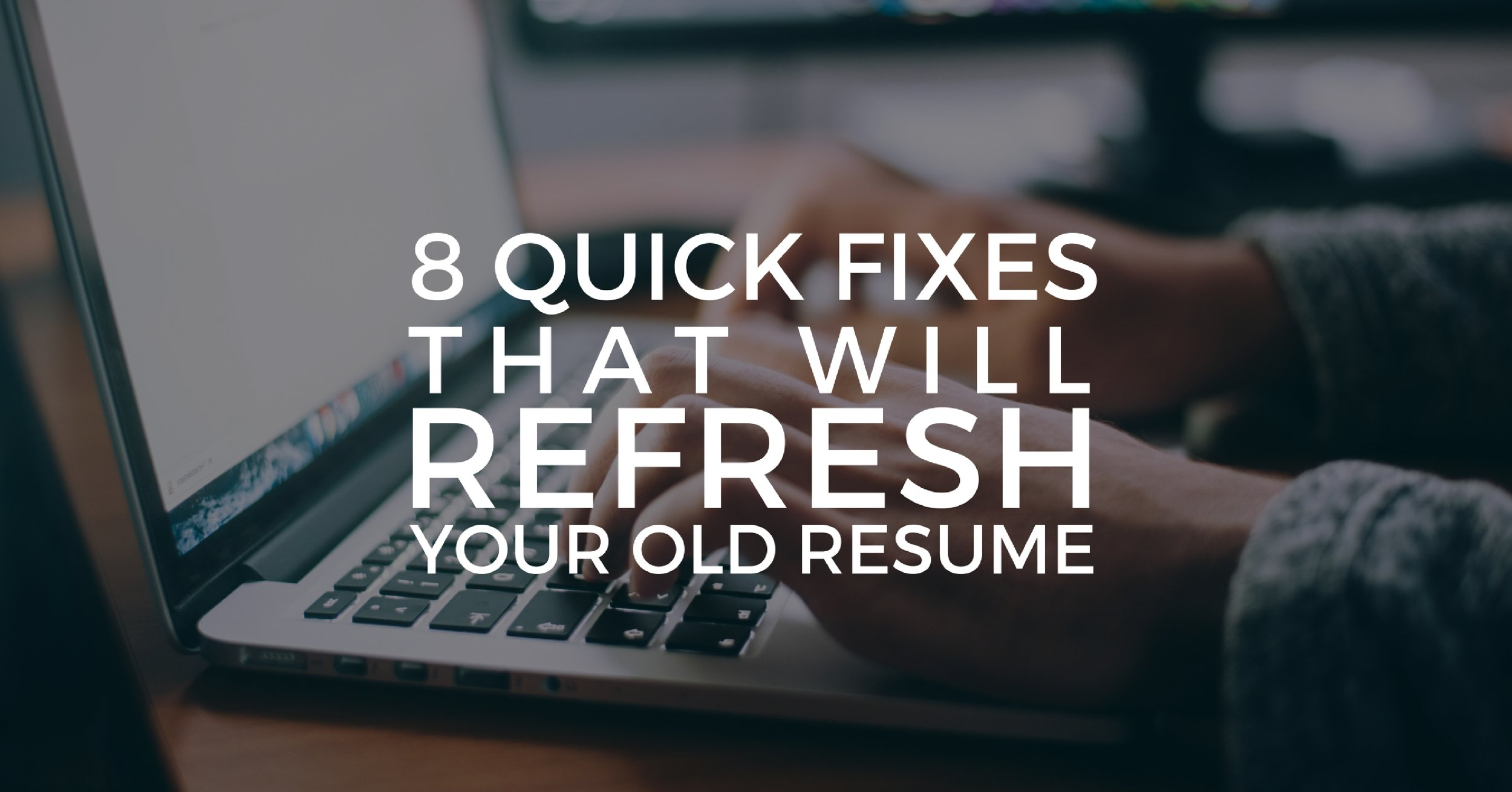 8 Quick Fixes That Will Refresh Your Old Resume