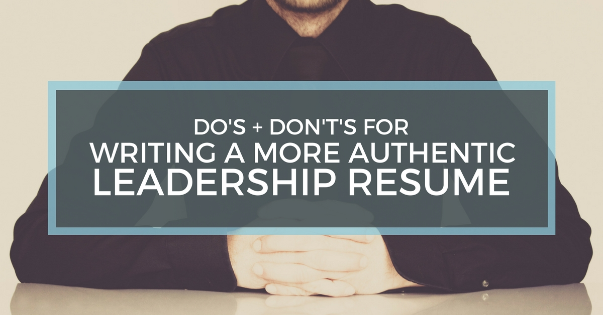 Do\'s & Don\'ts For Writing A More Authentic Leadership Resume