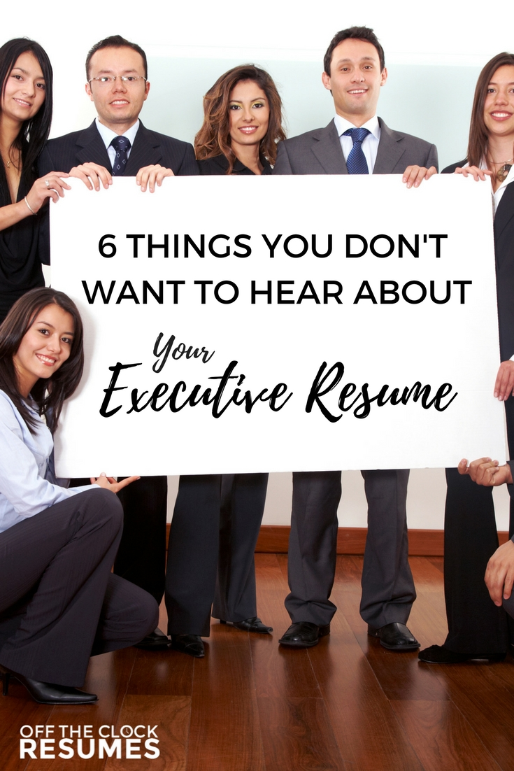 6 Things You Don't Want To Hear About Your Executive Resume | Off The Clock Resumes