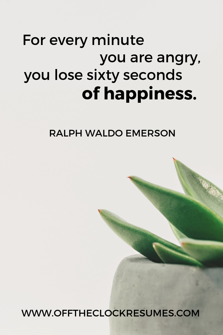 """""""For every minute you are angry, you lose sixty seconds of happiness."""" - Ralph Waldo Emerson 