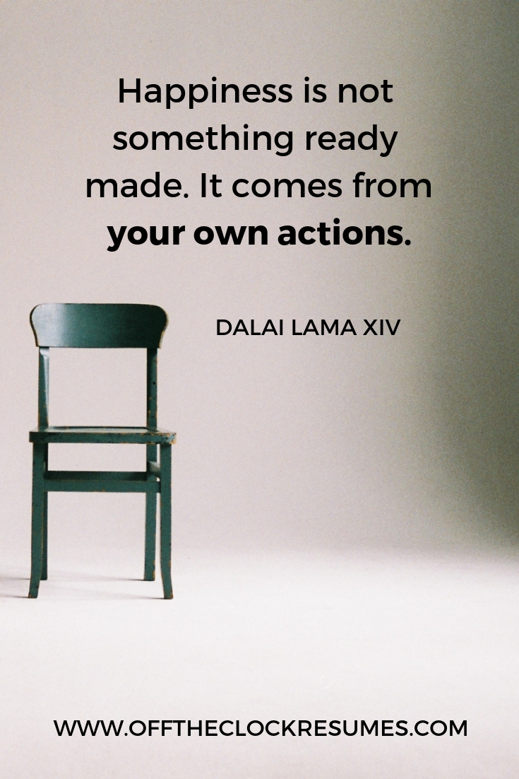 """""""Happiness is not something ready made. It comes from your own actions."""" - Dalai Lama XIV 