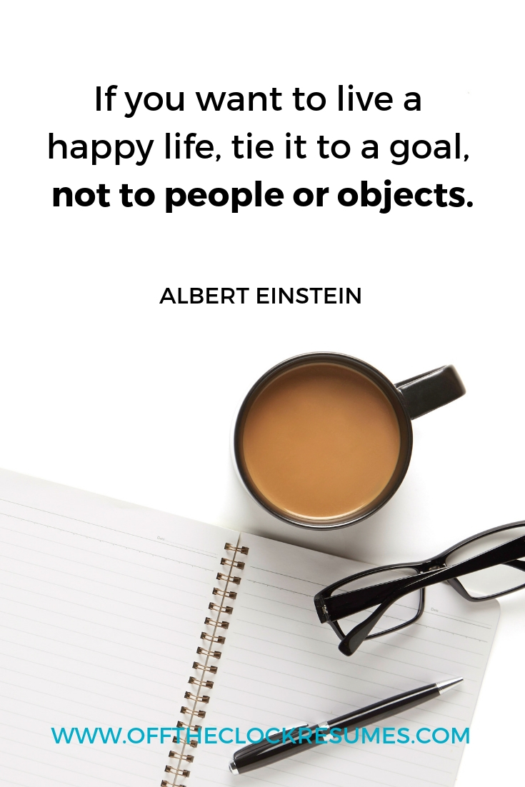 """""""If you want to live a happy life, tie it to a goal, not to people or objects."""" - Albert Einstein 