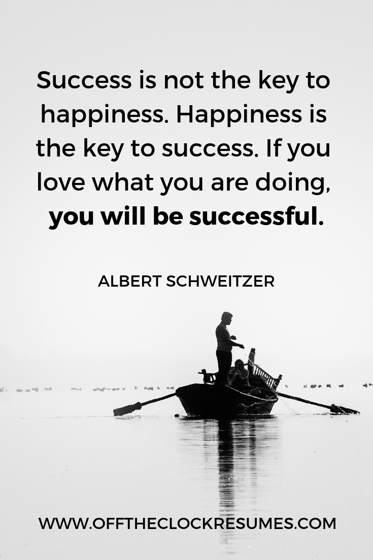 """""""Success is not the key to happiness. Happiness is the key to success. If you love what you are doing, you will be successful."""" - Albert Schweitzer 