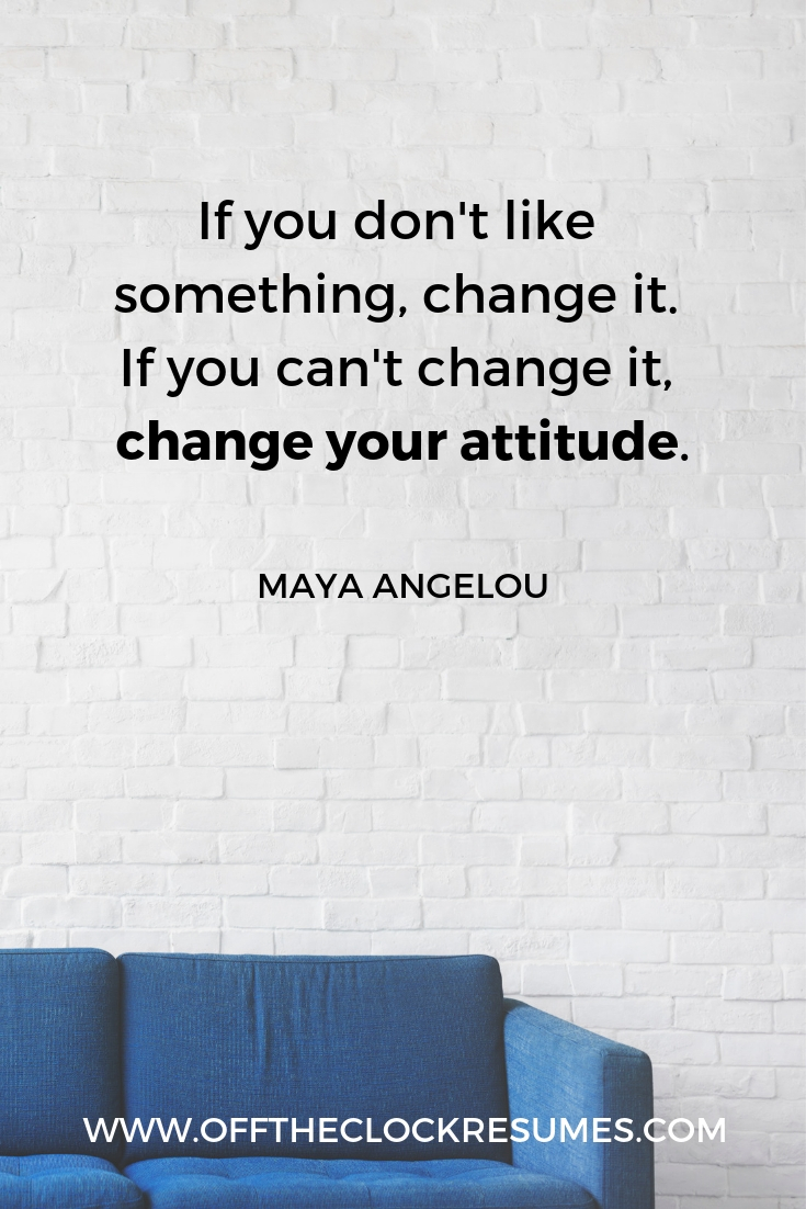 """""""If you don't like something, change it. If you can't change it, change your attitude."""" - Maya Angelou 