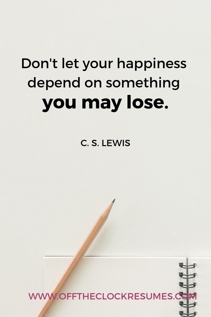 """""""Don't let your happiness depend on something you may lose."""" - C.S. Lewis 