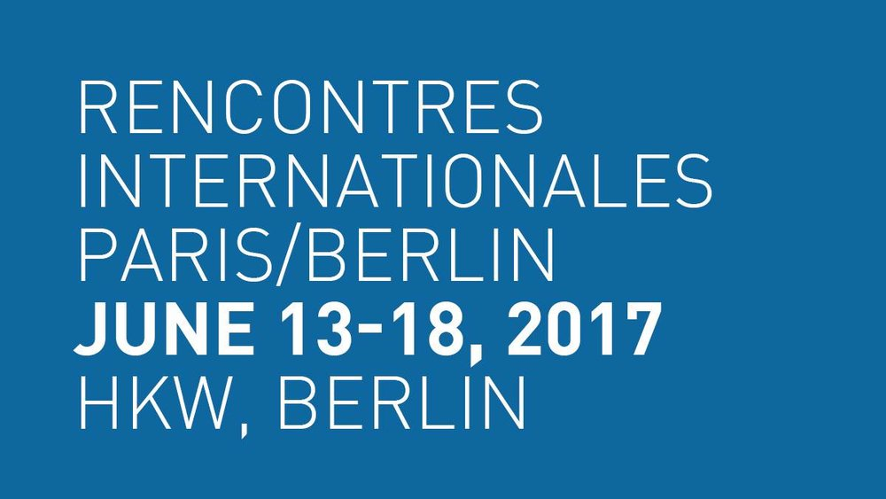 Rencontres Internationales Paris/Berlin - 13-18 June 2017Haus der Kulturen der Welt (Berlin)