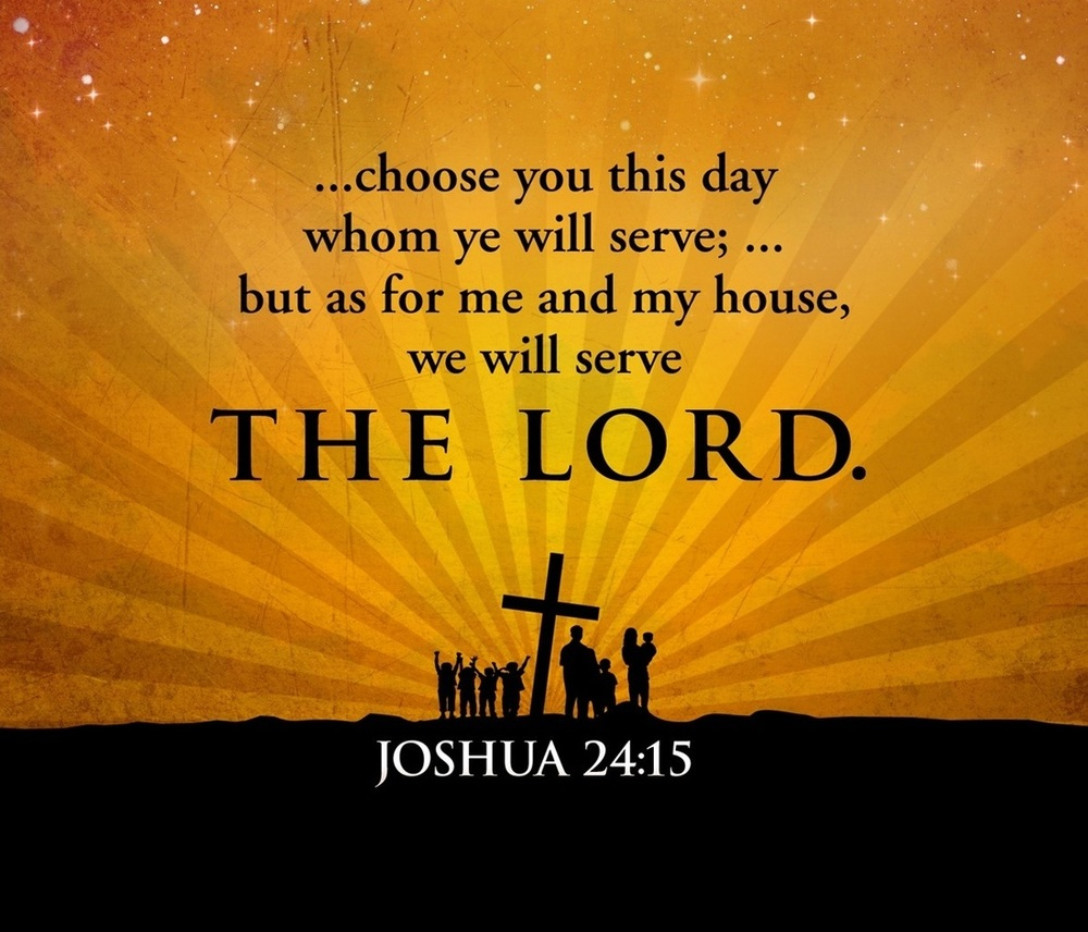 """Joshua 24:15 If it is displeasing to you to serve the Lord, then choose today whom you will serve, if it should be the gods your fathers served beyond the River[ a ]or the gods of the Amorites' land where you are now living. Yet as for me and my house, we will serve the Lord.""""      In this text, we find Joshua renewing God's covenant with His people. Joshua speaks for God to the nation of Israel again, through their leaders.      Speaking prophetically, Joshua recounts the history of God's faithfulness to Israel. Joshua reminds them not only of God's faithfulness, but His goodness, mercy and provision towards them and their generations before them.      Joshua begins his prophecy with these words """"""""thus says the Lord God of Israel"""".      The command is to covenant with the Lord God alone and no other god or gods. The choice was """"God"""" alone for He had been faithful and good to them in delivering them out of the hands of one enemy after another, all the while providing for them through every adversities and oppositions that came to stop them from receiving the promise land.      The people of Israel and their leaders had a choice to make. They saw how God worked on their behalf over and over again and they experienced His blessings over and over again, so it made sense for them to serve God who had done so much for them.      How are they to serve God? They are to yield full control of their lives to God.They are to fear the LORD, serve Him in sincerity and in truth, and put away the gods which their fathers served on the other side of the River and in Egypt. Serve the LORD!      Joshua wanted them to know that today is decision making time. """"Choose God or choose your alternative.""""      Choose for yourselves this day whom you will serve: Joshua commands them to choose whom they will serve. The question is not if they will serve a God, but who will they serve? The God of the world or the true and living God?       Serving the Lord God in Heaven or serving earthly gods """