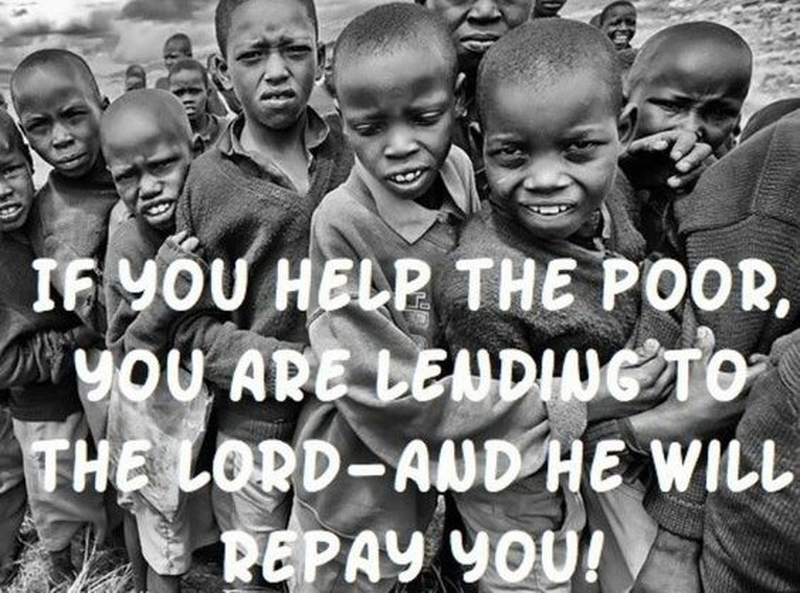 PROVERBS 19:17-If you help the poor, you are lending to the LORD--and he will repay you!