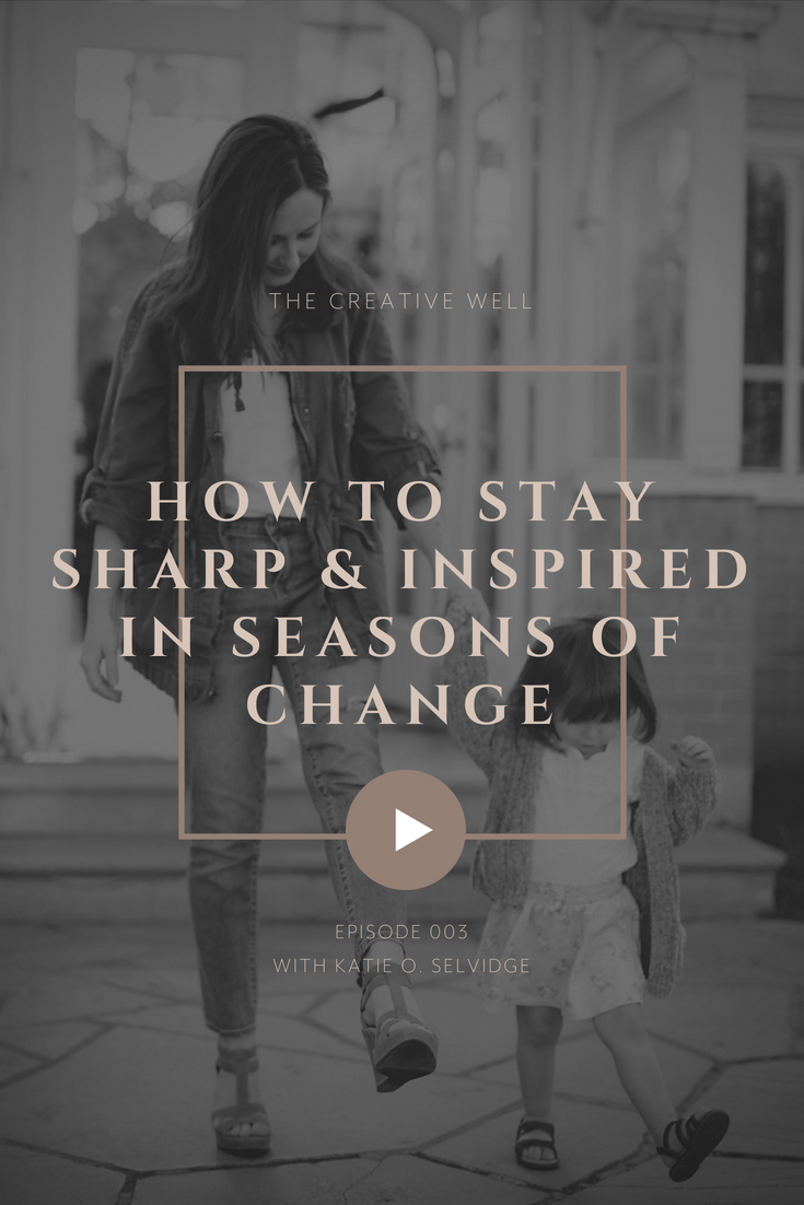 © Katie O. Selvidge, LLC | How to stay sharp and inspired in seasons of change | katieoselvidge.com:podcast .png