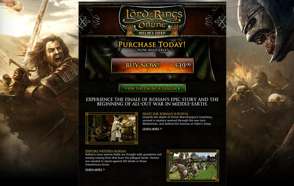 The LOTRO Helm's Deep expansion featured new class balance, story, and game systems. Creating  the Helm's Deep website  involved managing and leading cross-departmental meetings with game designers, web designers, 2D/3D artists, and brand specialists.