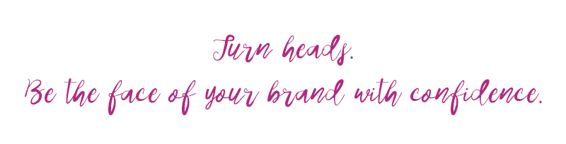 Turn Heads. Be the face of your brand with confidence.