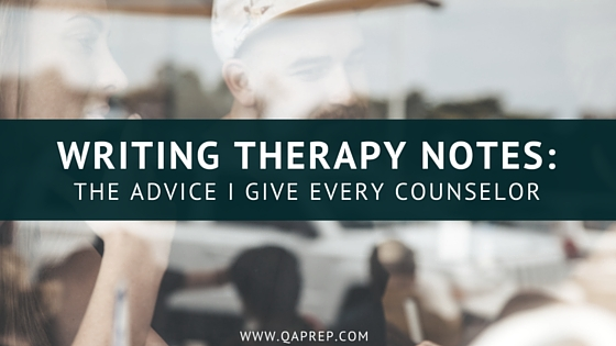 Writing Therapy Notes: The Advice I Give Every Counselor — Qa Prep