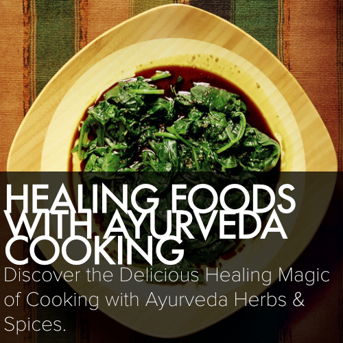 HEALING FOODS WITH AYURVEDA COOKING Nourish your cells and delight your palate Discover the delicious healing magic of cooking with Ayurveda herbs & spices