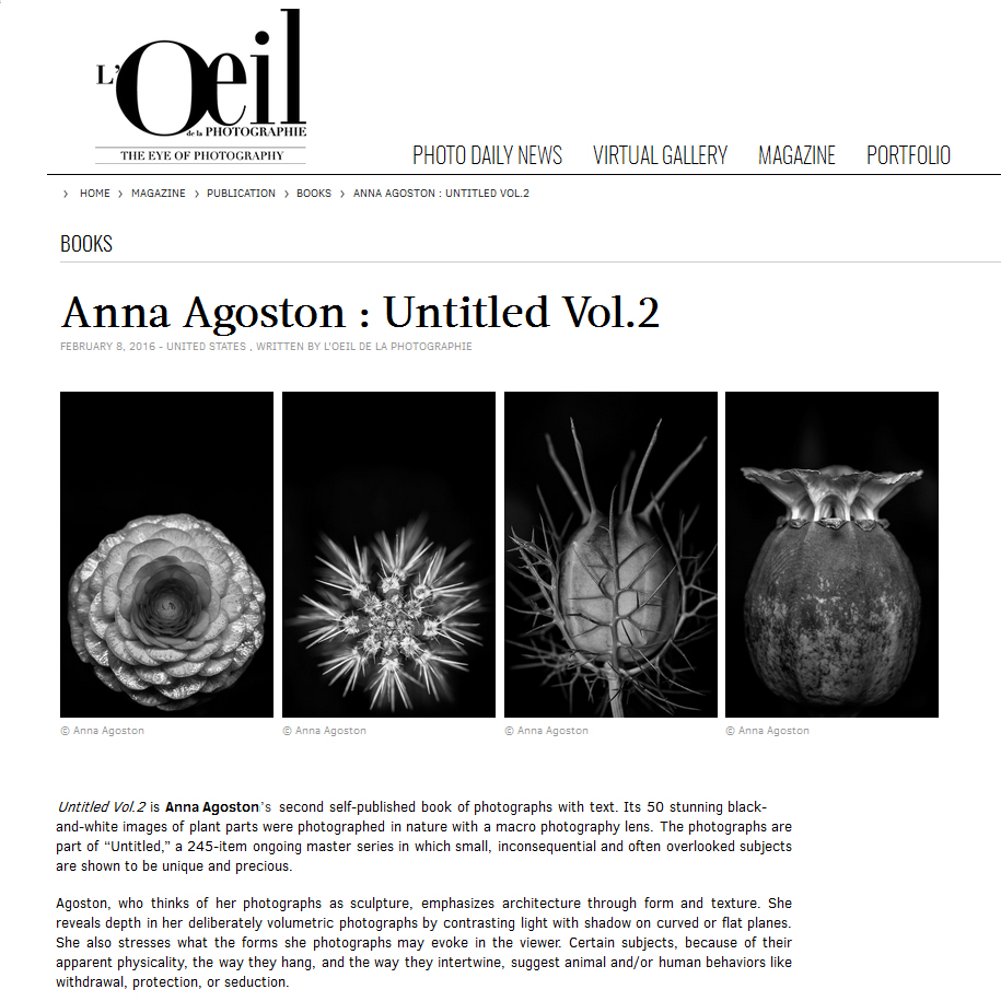 "Untitled Vol.2 is Anna Agoston's second self-published book of photographs with text. Its 50 stunning black-and-white images of plant parts were photographed in nature with a macro photography lens. The photographs are part of ""Untitled,"" a 245-item ongoing master series in which small, inconsequential and often overlooked subjects are shown to be unique and precious.   Agoston, who thinks of her photographs as sculpture, emphasizes architecture through form and texture. She reveals depth in her deliberately volumetric photographs by contrasting light with shadow on curved or flat planes. She also stresses what the forms she photographs may evoke in the viewer. Certain subjects, because of their apparent physicality, the way they hang, and the way they intertwine, suggest animal and/or human behaviors like withdrawal, protection, or seduction.   Plants growing outdoors – whether in the countryside, parks, or gardens – all move with the breeze and as their buds burgeon, their stems bend, and their petals unfurl. It is the use of digital technology that allows Agoston to overcome such movement and to work until planes of focus match the areas that she has deemed important to expose. Her decision to photograph plants in nature is just as important as it gives her an unlimited choice of subjects and allows her to observe how their elements naturally hang or stand, and how natural light defines form by the way it falls on them.   ""Untitled""'s photographs are abstract in their departure from reality because Agoston uses black and white, a macro lens, and symmetry and composition to distill chosen aspects of her subjects. Yet the series is hyperrealistic in that images present sharp, high-resolution fragments of seemingly palpable substance. The photographs comprise a romantic spectrum of forms in which feeling is perceptible and the images' order facilitates smooth movement between and comparison of one to another. Agoston wants a walk through the series to provoke an inner experience that renews the viewer's sensitivity to the natural world. Magnifying small details of plant life that might otherwise go unnoticed brings out their monumental beauty, triggers amazement, and revives from within. By inviting contemplation, her art transcends its subjects.   Since its publication in May 2015, Agoston's Untitled Vol.2 is now in the libraries of the Museum of Modern Art (August), the Smithsonian American Art Museum, the Harvard Art Museums (September), and the Philadelphia Museum of Art (December). It is available through Amazon."