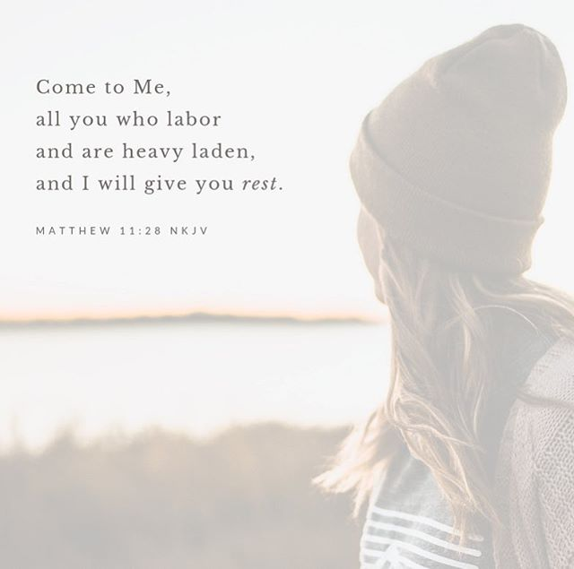"""""""Come to Me, all you who labor and are heavy laden, and I will give you rest."""" Matthew 11:28 NKJV"""