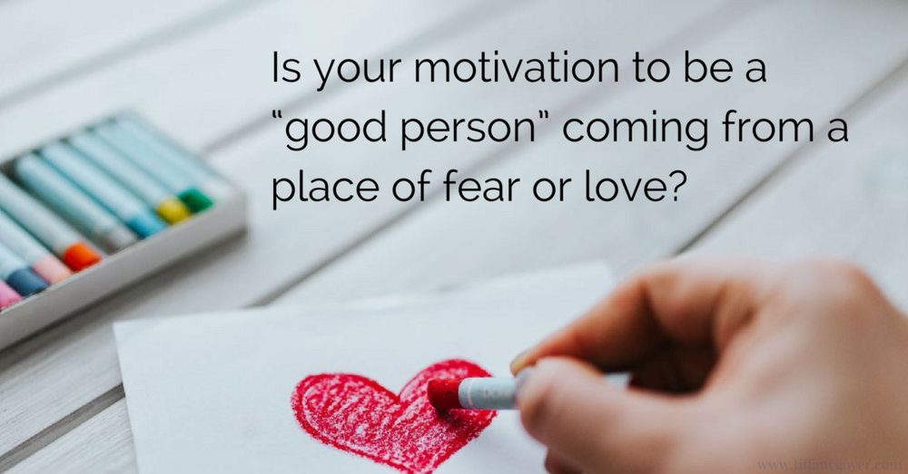 Is your motivation to be a good person coming from a place of fear.png