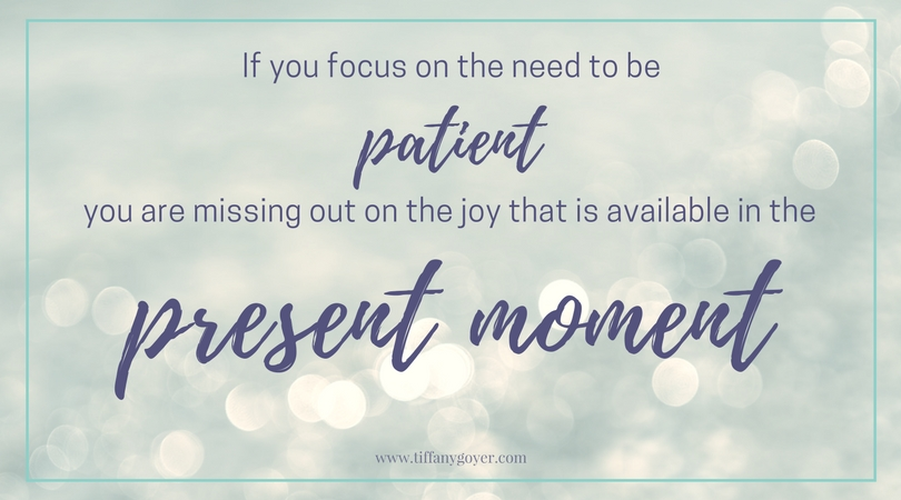 If you focus on the need to be patient you are missing out on the joy that is available in the present moment.jpg
