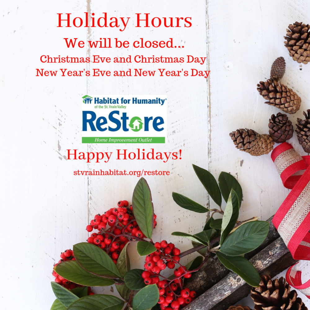 12/17/18 - Thank you for supporting Habitat via the St. Vrain ReStore . See our holiday closures listed above. If you want to shop and support the ReStore on 12/24, 12/25, 12/31, or 1/1, remember you can  shop online via our eBay store .