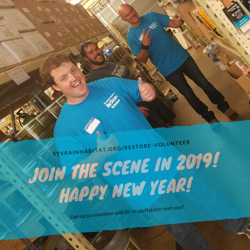 1/2/19 - Join the Scene in 2019!   Come volunteer with St. Vrain ReStore ! Bring a friend, family member, significant other, a group, your school, your church, or your place of business. The St. Vrain ReStore is perfect for individuals and groups to gain a unique Habitat volunteering experience - retail with a mission! Together, we can build more homes!