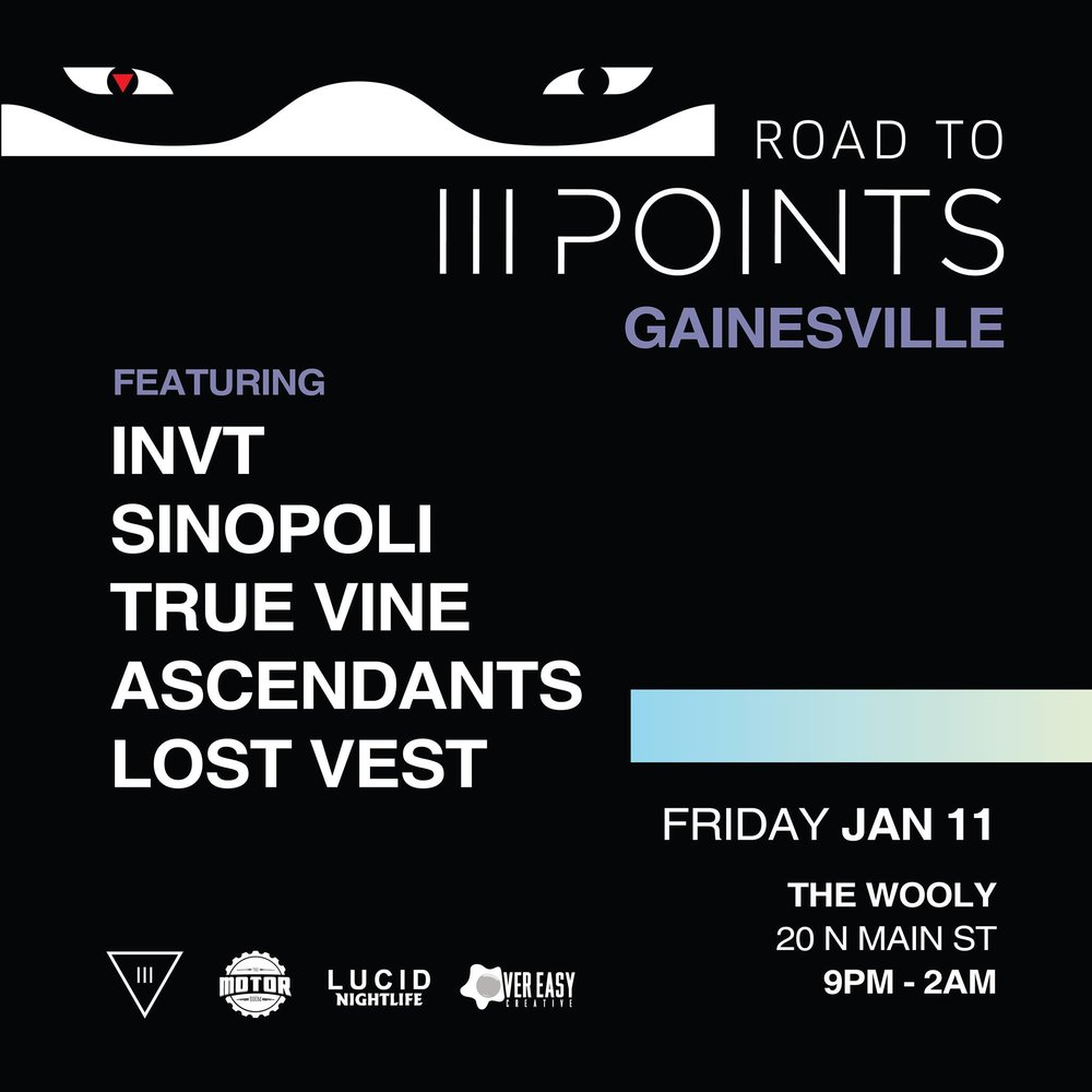 III Points, Motor Room, Lucid Nightlife & Over Easy Creative Presents:  :: ROAD TO III POINTS GAINESVILLE ::  Join us as III Points Festival takes over Gainesville on Friday, January 11th.  We'll be showcasing some of the homegrown talent featured on from the III Points festival lineup, as well as limited-edition merch and a chance to win some III Points Festival tickets! We invite you to come out and experience a taste of III Points before making your way down to Miami in February.  FEATURING :: Ascendants INVT Lost Vests Sinopoli True Vine  + Local Support  Doors open at 9PM, end at 2AM.  At the end of the night, we are raffling away tickets to III POINTS FESTIVAL! Featuring SZA, Tyler the Creator, A$AP Rocky, Erykah Badu, Beach house, Virtual Self and much more!   More info at  http://iiipoints.com