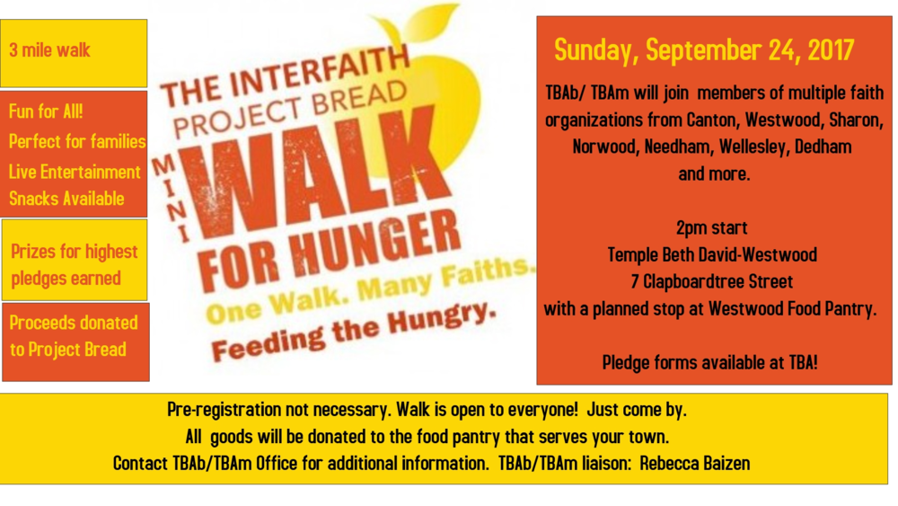 Come, join us! Together we can help our neighbors who are hungry. Together we can get one step closer to healing the world. Come and learn about the face of hunger and, by walking, help reduce the number of men, woman, and children in our community who go to bed with empty stomachs.  Our walk begins at Temple Beth David, 7 Clapboardtree Street, Westwood, on Sunday, September 24th, at 2:00pm. The walk is 3 miles long and will make a stop at the Westwood Food Pantry. Members of multiple faith organizations in Westwood, Needham, Wellesley, Sharon, Canton, Norwood, Dedham and other towns will participate in the Walk. Remember, the Walk is open to everyone - whether you are part of a faith organization or not.  This Walk was designed for families and all are encouraged to participate. All we ask is that you get some pledges and bring a donation of non-perishable goods (like canned or boxed food), toiletries, or household paper products. All financial proceeds will be donated to Project Bread. All goods will be donated to the food pantry that serves your town. There will be live entertainment and snacks to make sure all enjoy this event and there will be prizes for the walkers who raise the most money.  Our Walk is September 24th, rain or shine. No pre-registration is required for the Walk. Just grab a sponsor sheet from your house of worship, raise some money and collect some goods to donate to the food pantry, and come! Come show the community that together, we are stronger; together, we can make a difference.  Questions? Contact: Jeff Greenwald: 617-650-7034 or jlgreenwald@partners.org.