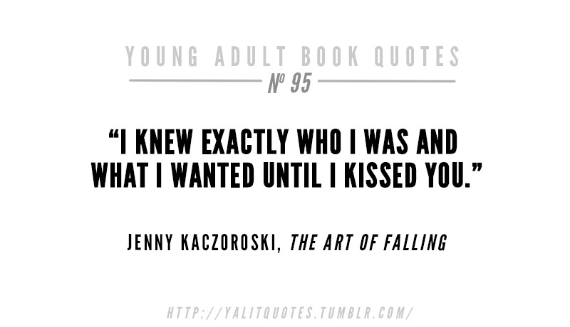 "yalitquotes: ""I knew exactly who I was and what I wanted until I kissed you."" Jenny Kaczoroski, The Art of Falling"