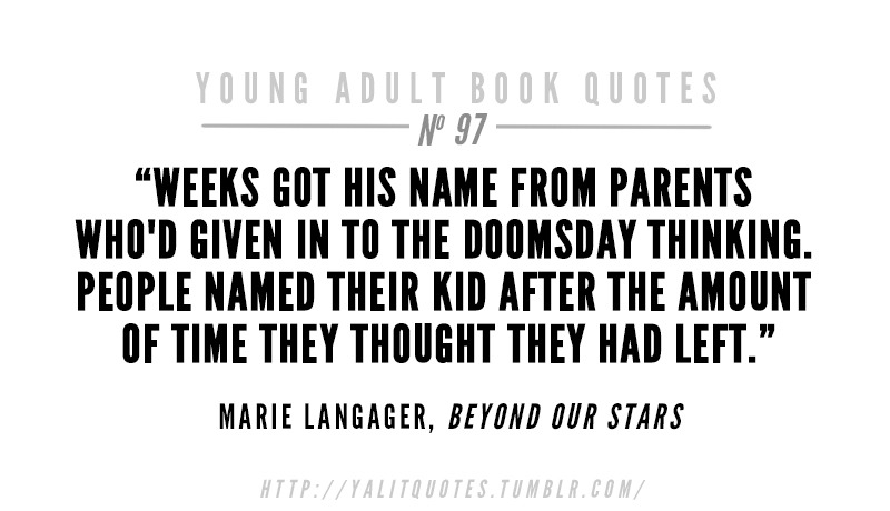 "yalitquotes :     ""Weeks got his name from parents who'd given in to the doomsday thinking. People named their kid after the amount of time they thought they had left."" Marie Langager,  Beyond Our Stars"