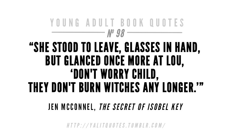 "yalitquotes: She stood to leave, glasses in hand, but glanced once more at Lou, ""Don't worry child, they don't burn witches any longer."" Jen McConnel, The Secret of Isobel Key"
