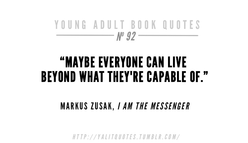 "yalitquotes :     ""Maybe everyone can live beyond what they're capable of."" Markus Zusak,  I Am the Messanger    Submitted by  between-these-hopes ."