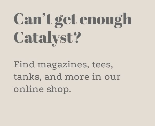 Can't get enough catalyst? Find magazines, tees, tanks, and more in our online shop.