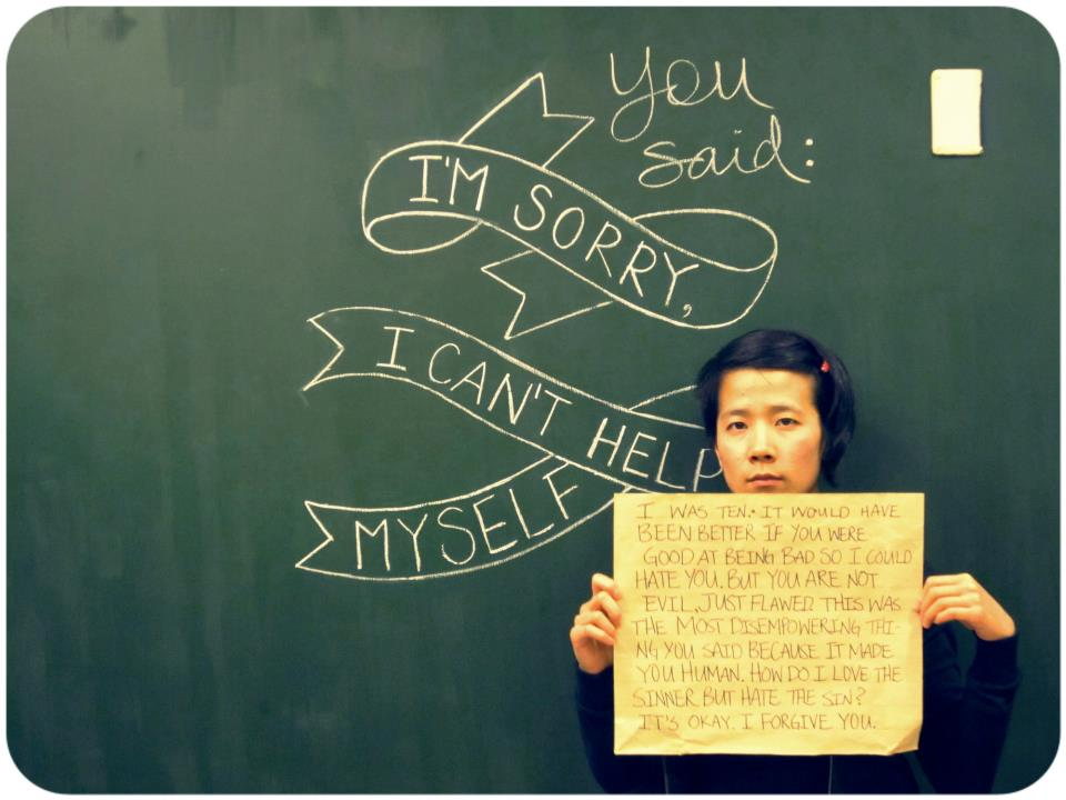 "2012 年我參加 Project Unbreakable 時的照片。圖中文字:「你說:對不起,我沒辦法控制自己」、「我那時候十歲。如果你可以徹底當一個壞人,我反而還會好過一點。可是你並不邪惡,你只是有問題。這是你對我說過最讓我感到無助的話,因為它強迫我認清你只是個不完美的人。我要怎麼在愛一個罪人的同時卻恨他的罪行呢?沒關係,我原諒你」/// My submission to Project Unbrekable in 2012. The placard reads: ""I was ten. It would have been better if you were good at being bad so I could hate you. But you are not evil, just flawed. This was the most disempowering thing you said because it made you human. How do I love the sinner but hate the sin? It's ok. I forgive you."""