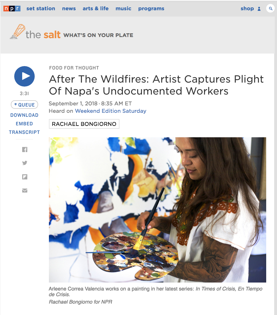 "When wildfires ripped through California's Napa Valley in October 2017, local artist Arleene Correa Valencia  was shocked to hear that farm workers were continuing to work in the vineyards — even as smoke surrounded the area, and the locals were evacuating.  Outraged, Correa turned to her art — painting — to highlight the dangerous conditions in which immigrant workers, particularly undocumented ones, are forced to labor. She took photos of the scene to create oil paintings, which are the focus of her upcoming series,  En Tiempo de Crisis, In Times of Crisis.   Standing on the edge of a manicured vineyard on Silverado Road, the main road of Napa Valley's world-renowned wineries, Correa recalls what she saw as the fires raged.  ""The moon was out, it was red orange, highlighted by the fires, it was something out of a movie, it was beautiful,"" says Correa. ""But underneath all that, there were people, and they were not safe. They were hustling up and down these long stretches of vineyard, just running to save the grape.""  Correa was born in Michoacán, Mexico, and raised in Napa Valley. Now 24, she is a recipient of Deferred Action for Childhood Arrivals, or DACA — the program that allows undocumented immigrants brought here as children to live and work in the U.S legally. Growing up, she experienced firsthand the contradictions of living in a wealthy area as an undocumented immigrant.  ""My parents, two siblings and I shared a two-bedroom apartment with 16 people,"" says Correa. ""We lived in this tiny little place and everybody there were my uncles, my aunts, my cousins. Everybody was just working so that we could all pay rent collectively.""  Many of her family members worked in the vineyards. Immigrants play a crucial role in the Napa economy, making up a majority of the    55,000  people employed by its wine industry."
