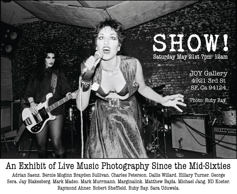 Opening Reception: Saturday, May 21st 7pm - 12am     May 21st - June 4th     SHOW!   Gallery Hours:   Wed-Fri , 2-7pm    Sat , 12-5pm    Sun  ,  1-5pm     SHOW!   An Exhibit of Live Music Photography Since the Mid-Sixties     In every society from the Baroque and Classical periods to the modern day amplified pop and rock concert, live music has been there to capture our emotions and serve as a release from our daily lives. It can be a voice of rebellion, the vehicle for an idea, or an expression of love and heartbreak.  Live music brings people together in the present; it happens and it's over, and a number of people lived it for a number of minutes. Photographs freeze the moment and extend its reach. A silent image can carry the punch of an entire moment—the sound, the energy, raw live experience– whatever happened between the musician, the stage, and the audience, even though that moment faded long ago. A photograph can take someone there.  Although SHOW covers recent photography of live music since the mid-sixties, from large scale concerts to the smallest club shows, the unity and excitation transcend any moment in time. Please join us in an examination of that excitement.  Photography:    Adrian Saenz | Brayden Sullivan | Charles Peterson | Dallis Willard | George Sera | Hillary Turner | Jay Blakesberg | Marginalink | Mark Murrmann |  Matthew Bajda |  Michael Jang | ND Koster | Raymond Ahner | Robert Sheffield | Ruby Ray | Sarah Uduwela     Iggy & the Stooges. The Yardbirds. Janis Joplin. The MC5. The Debutantes. Terry Knight and the Pack. Everly Brothers. Mudhoney. Nirvana. Soundgarden. Vivian Girls. The World. Sunny Reaper. Sharmi Basu. Crazy Bugs. Chloe Lum. Love Is All. Zeros. Oh Sees. Coachwhips. Fuzz. Aldous Harding. Randa Salad Boys. Alphabet Head. Weezer. Miami Horror. Mickey Avalon. Through the Roots. Dirt Nasty. Fleetwood Mac. James Bay. Dr John. Roy Hargrove. Tony Williams. Neil Young. Ben Harper. Michael Franti. Grateful Dead. Warren Haynes. BO DIDDLEY. Bobby Hutcherson. Pharoah Sanders. Ravi Coltrane. Marlena Shaw. Meklit Hadero. Stephen Perkins. Henry Threadgill. Avett Brothers. Motorhead. The Mummies. The Reatards. Eddy Current Suppression Ring. Wild Thing. Battleship. FUGAZI. Dead Weather. Lecherous Gaze. The Bobbyteens. Teengenerate. Thee Mighty Caesars. Scratch Acid. The Real Kids. Human Eye. Government Warning. Endzweck. The Bags. Dead Kennedys. The Dills. Screamers. The Clash. Avengers. The Cramps. The Offs. Darby Crash. Mutants. Flipper. Ramones. Devo. Poison Idea.The Decemberist. Dwarves. Social Unrest. Pelican. Diamanda Galas. Pere Ubu. Extreme Elvis. Countless Blowjobs. Immortal. The Casualties. Death Angel. GBH. The Grannies. The Piranhas. Iggy Pop. Iron Maiden. Social Distortion. King Diamond. Madonna. Negative Approach. The Scorpions. SLAYER, Captain Sensible. Foo Fighters. The Descendents. & more...