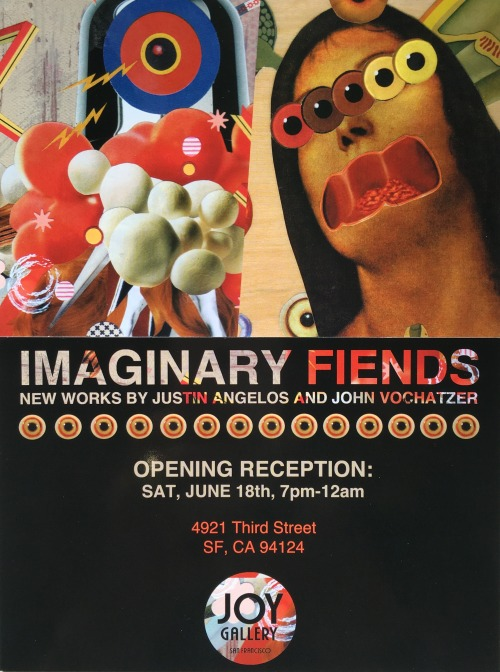 "IMAGINARY FIENDS   New Works by Justin Angelos & John Vochatzer  Opening Reception, Sat June 18th, 7pm - 12am  Meet the shadowy figures and magnificent beasts that dwell in the minds of John Vochatzer and Justin Angelos. Joy Gallery presents the work of two prolific Bay Area artists with their new collection of collage and mixed media entitled, ""Imaginary Fiends"". Culled from the pages of old books and periodicals, paper is transformed and given new life in an alternate reality teaming with color and pattern. Like two explorers setting foot on uncharted land, Vochatzer and Angelos push the limitations of their craft through scale, subject and skilled execution.  #ImaginaryFiendsArtShow  4921 3rd St. between Palou & Quesada Accessible by Muni: 23-Monterey, 44-O'Shaughnessy, 24-Divisadero, 54-Felton, T-Third"