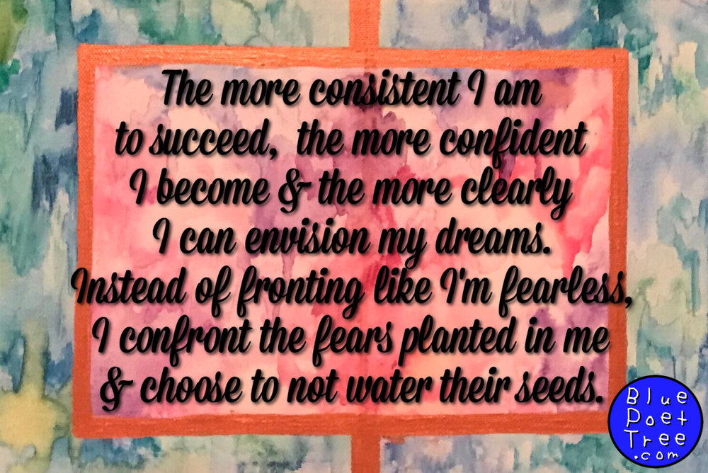 The more consistent I am to succeed, the more confident I become and the more clearly I can envision my dreams. Instead of fronting like I'm fearless, I confront the fears planted in me and choose to not water their seeds. -Quindell Evans