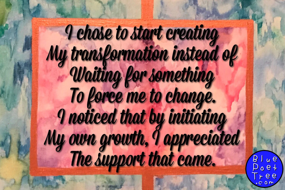 I chose to start creating my transformation instead of waiting for something to force me to change.   I noticed that by initiating my own growth, I appreciated the support that came.  -Quindell Evans