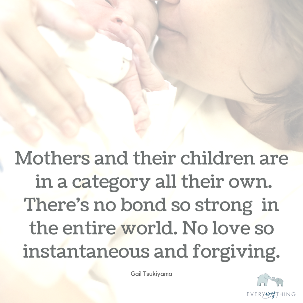 Mothers and their children are in a category all their own. There's no bond so strong the entire world. No love so instantaneous and forgiving. (Gail Tsukiyama) (1).png